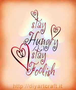 Caratteri decorativi e cuori stilizzati  per la citazione evocativa in lingua inglese: Stay Hungry Stay Foolish.